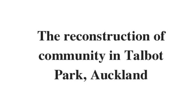 The reconstruction of community in Talbot Park, Auckland