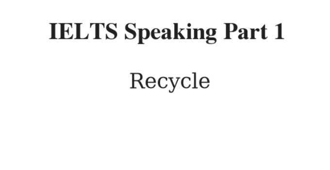 IELTS Speaking Part 1 Topic: Recycle