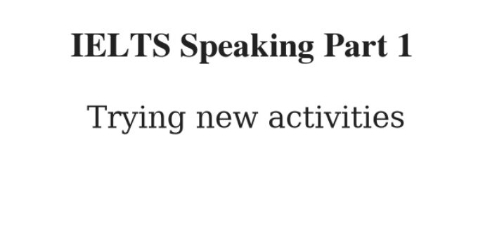 IELTS Speaking Part 1 Topic: Trying new activities